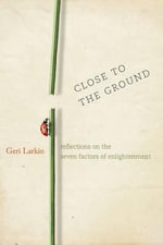 Close to the Ground : Reflections on the Seven Factors of Enlightenment - Geri Larkin