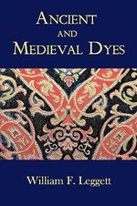 Ancient and Medieval Dyes - William F Leggett