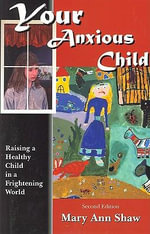 Your Anxious Child : Raising a Healthy Child in a Frightening World - Mary Ann Shaw