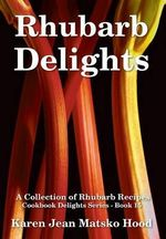 Rhubarb Delights Cookbook : Reporting Under Fire Since 1850 - Karen Jean Matsko Hood