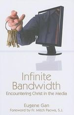 Infinite Bandwidth : Encountering Christ in the Media - Eugene Gan