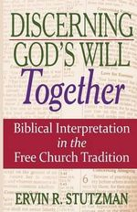 Discerning God's Will Together : Biblical Interpretation in the Free Church Tradition - Ervin R. Stutzman