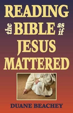 Reading the Bible as If Jesus Mattered - Duane Beachey
