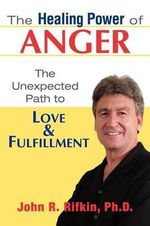The Healing Power of Anger : The Unexpected Path to Love and Fulfillment - John R Rifkin