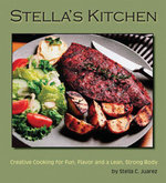 Stella's Kitchen : Creative Cooking for Fun, Flavor and a Lean, Strong Body - Stella, C Juarez