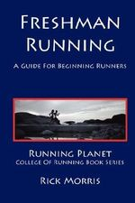 Freshman Running - A Guide for Beginning Runners - Rick Morris
