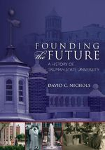 Founding the Future : A History of Truman State University - David C. Nichols