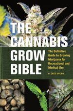 The Cannabis Grow Bible: The Definitive Guide to Growing Marijuana for Recreational and Medical Use : The Definitive Guide to Growing Marijuana for Recreational and Medical Use - Greg Green