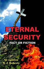 Eternal Security Fact or Fiction :  A Commentary - M J Roberts