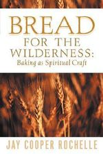 Bread for the Wilderness : Baking as Spiritual Craft - Jay Cooper Rochelle