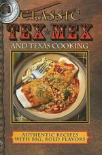 Classic Tex-Mex and Texas Cooking : Authentic Recipes with Big, Bold Flavors - Sheryn R Jones