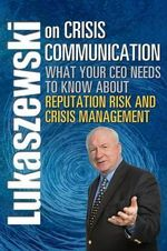 Lukaszewski on Crisis Communication : What Your CEO Needs to Know About Reputation Risk and Crisis Management - James E Lukaszewski