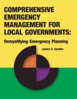 Comprehensive Emergency Management for Local Governments : Demystifying Emergency Planning - James A. Gordon