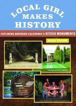 Local Girl Makes History : Exploring Northern California's Kitsch Monuments - Dana Frank