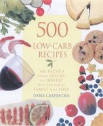 500 Low Carb Recipes : 500 Recipes from Snacks to Desserts That the Whole Family Will Love - Dana Carpender