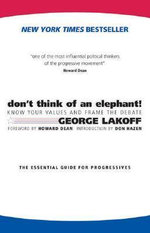 Don't Think of an Elephant : Know Your Values and Frame the Debate: The Essential Guide for Progressives - George Lakoff
