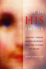 Not in His Image : Gnostic Vision, Sacred Ecology, and the Future of Belief - John Lamb Lash