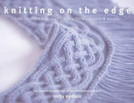 Knitting on the Edge : Ribs, Ruffles, Lace, Fringes, Flora, Points & Picots : The Essential Collection of 350 Decorative Borders - Nicky Epstein
