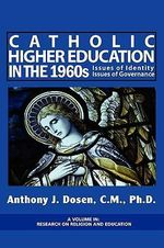 Issues of Governance and Identity in Catholic Higher Education During the 1960's : Case Histories :  Case Histories - Anthony J. Dosen