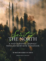 Spirit of the North : A Photographic Journey Through Northern Wisconsin - Richard Hamilton Smith