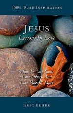Jesus : Lessons in Love: How to Love God, Love Others and Love Yourself More - Eric Elder