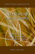 Nehemiah : Lessons in Rebuilding: How to Repair, Restore and Rebuild What's Broken in Your Life - Eric Elder