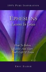 Ephesians : Lessons in Grace: How to Believe, Receive and Share God's Gift of Grace - Eric Elder