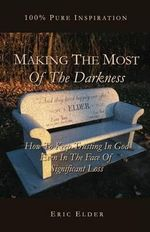 Making the Most of the Darkness : How to Keep Trusting in God Even in the Face of Significant Loss - Eric Elder