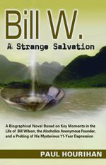 Bill W. A Strange Salvation : A Biographical Novel Based on Key Moments in the Life of Bill Wilson, the Alcoholics Anonymous Founder, and a Probing of - Paul Hourihan