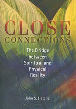 Close Connections : The Bridge Between Physical and Spiritual Reality - John S Hatcher