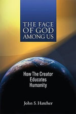 The Face of God Among Us : How the Creator Educates Humanity - John S Hatcher