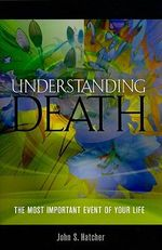 Understanding Death : The Most Important Event of Your Life - John S Hatcher