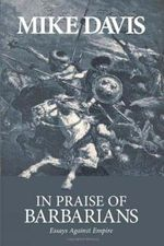 In Praise of the Barbarians : Essays Against the Empire - Mike Davis