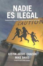 Nadie Es Ilegal : Combatiendo El Racismo y La Violencia de Estado En La Frontera :  Combatiendo El Racismo y La Violencia de Estado En La Frontera - Justin Akers Chacon