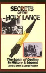 Secrets of the Holy Lance : The Spear of Destiny in History and Legend - Jerry E. Smith