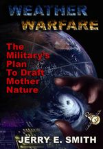 Weather Warfare : The Military's Plan to Draft Mother Nature - Jerry E. Smith