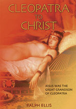 Cleopatra to Christ/Scota : Jesus Was the Great Grandson of Cleopatra/ Egyptian Queen of the Scots - Ralph Ellis