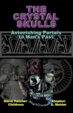 The Crystal Skulls : Astonishing Portals to Man's Past - David Hatcher Childress
