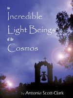Incredible Light Beings of the Cosmos : Are Orbs Intelligent Visitors from Another Universe? - Antonia Scott-Clark