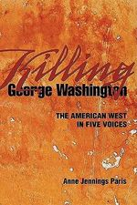 Killing George Washington : The American West in Five Voices - Anne Jennings Paris