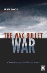 The Wax Bullet War : Chronicles of a Soldier & Artist - Sean Davis