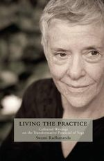 Living with the Practice : Collected Writings on the Transformative Potential of Yoga - Swami Radhananda