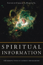 Spiritual Information : 100 Perspectives on Science and Religion - Charles L. Harper, Jr.