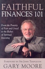 Faithful Finances 101 : From the Poverty of Fear and Greed to the Riches of Spiritual Investing - Gary Moore