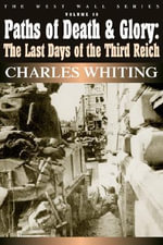 Paths of Death and Glory : The Last Days of the Third Reich, January - May 1945 - Charles Whiting