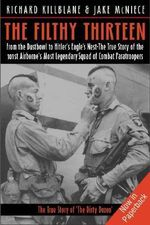 Filthy Thirteen : From the Dustbowl to Hitler's Eagle's Nest: The101st Airborne's Most Legendary Squad of Combat Paratroopers - Jake McNiece