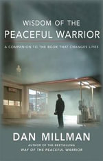 Wisdom of the Peaceful Warrior : A Companion to the Book That Changes Lives - Dan Millman