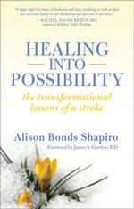 Healing Into Possibility : The Transformation Lessons of a Stroke - Alison Bonds Shapiro