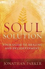The Soul Solution : Your Guide to Healing and Enlightenment - Jonathan Parker