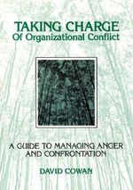 Taking Charge of Organizational Conflict : A Guide to Managing Anger and Confrontation - David Cowan